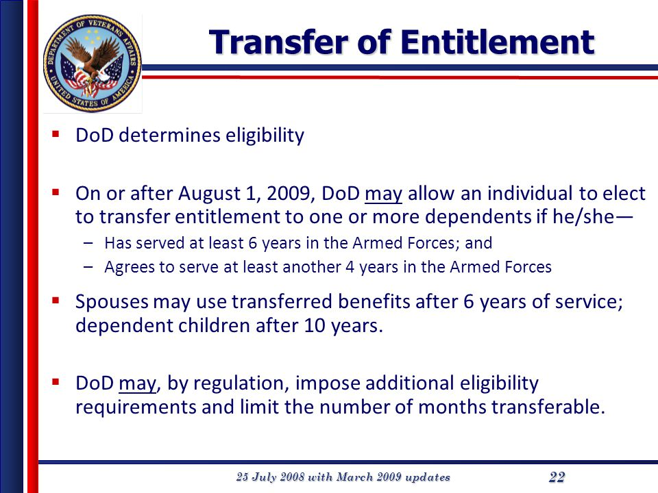 25 July 2008 with March 2009 updates 22 Transfer of Entitlement  DoD determines eligibility  On or after August 1, 2009, DoD may allow an individual