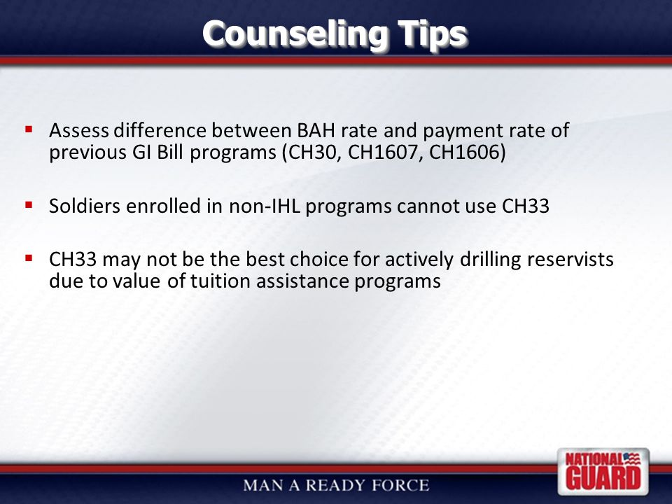 25 July 2008 with March 2009 updates Counseling Tips  Assess difference between BAH rate and payment rate of previous GI Bill programs (CH30, CH1607, CH1606)  Soldiers enrolled in non-IHL programs cannot use CH33  CH33 may not be the best choice for actively drilling reservists due to value of tuition assistance programs