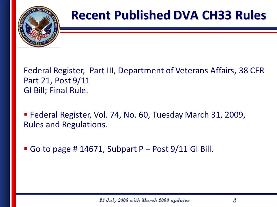 25 July 2008 with March 2009 updates 3 Recent Published DVA CH33 Rules Federal Register, Part III, Department of Veterans Affairs, 38 CFR Part 21, Post 9/11 GI Bill; Final Rule.