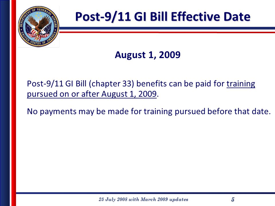 25 July 2008 with March 2009 updates 55 Post-9/11 GI Bill Effective Date August 1, 2009 Post-9/11 GI Bill (chapter 33) benefits can be paid for training pursued on or after August 1, 2009.