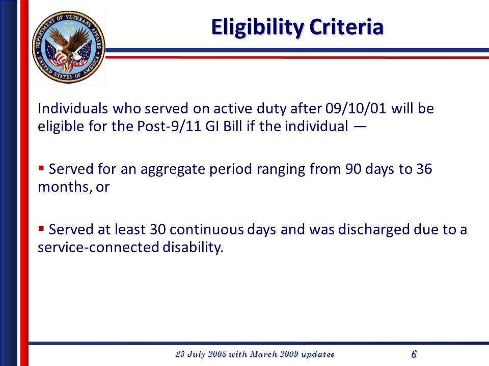 25 July 2008 with March 2009 updates 6 Eligibility Criteria Individuals who served on active duty after 09/10/01 will be eligible for the Post-9/11 GI