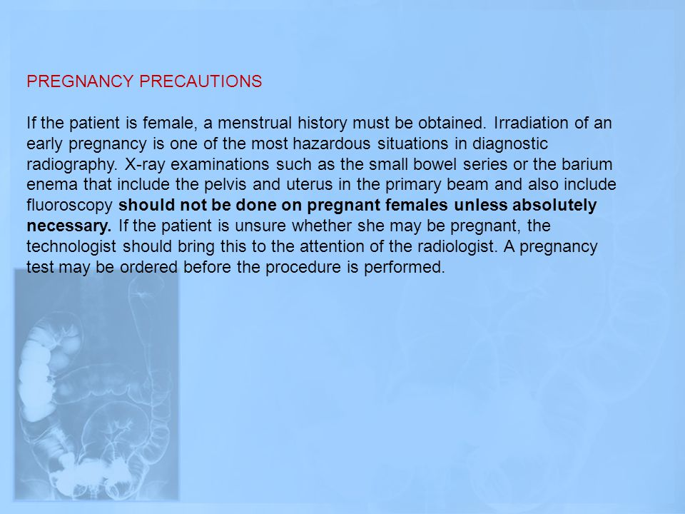 PREGNANCY PRECAUTIONS If the patient is female, a menstrual history must be obtained. Irradiation of an early pregnancy is one of the most hazardous s