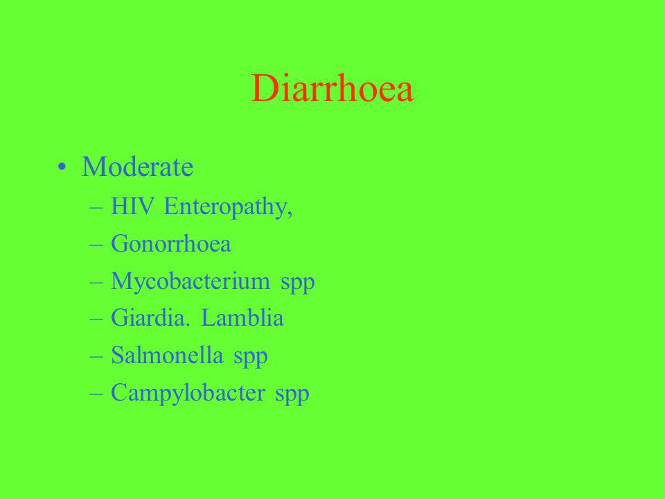 Diarrhoea Moderate –HIV Enteropathy, –Gonorrhoea –Mycobacterium spp –Giardia. Lamblia –Salmonella spp –Campylobacter spp