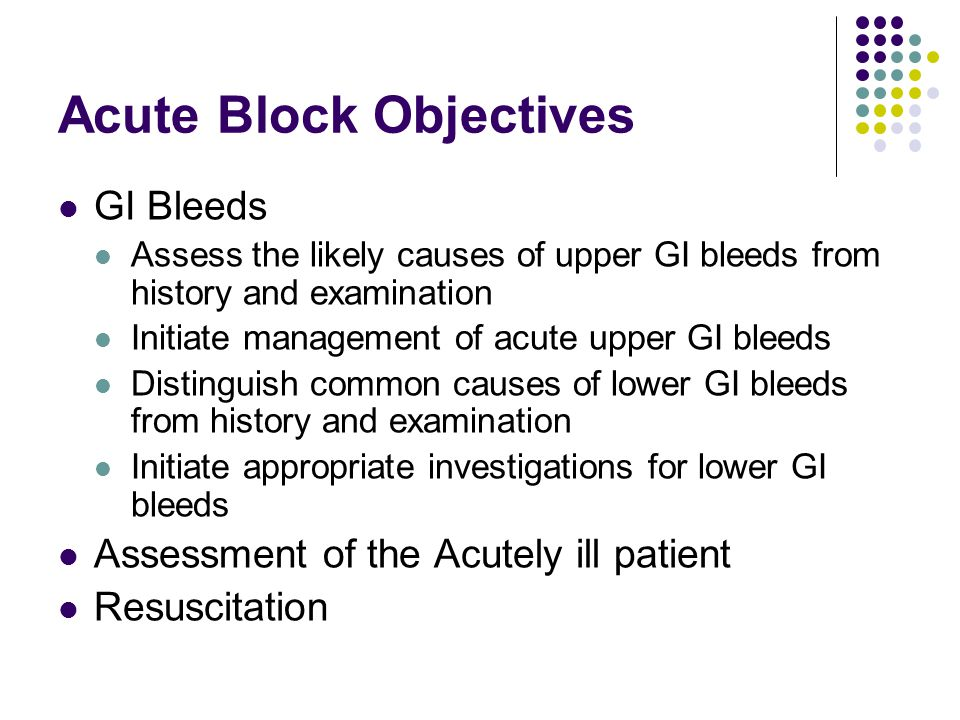 Acute Block Objectives GI Bleeds Assess the likely causes of upper GI bleeds from history and examination Initiate management of acute upper GI bleeds