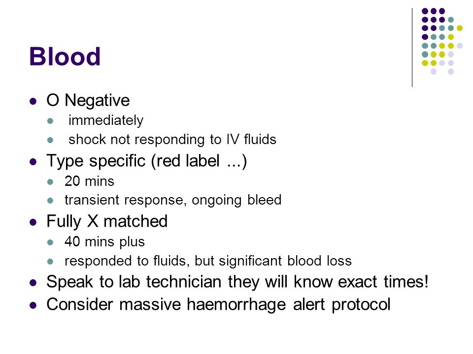 Blood O Negative immediately shock not responding to IV fluids Type specific (red label...) 20 mins transient response, ongoing bleed Fully X matched