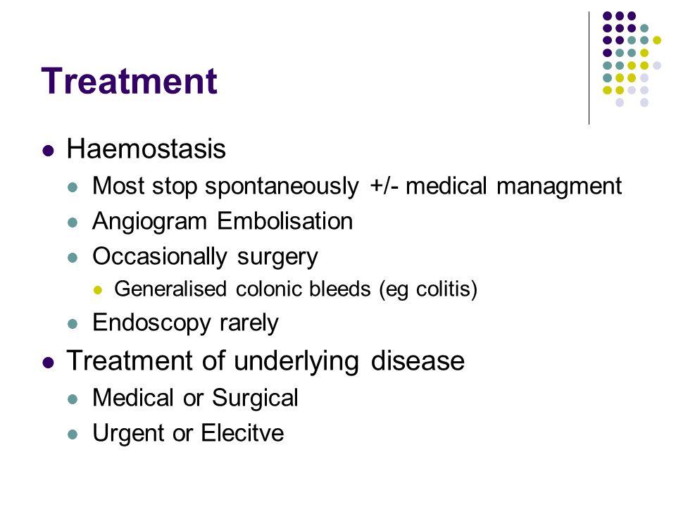 Treatment Haemostasis Most stop spontaneously +/- medical managment Angiogram Embolisation Occasionally surgery Generalised colonic bleeds (eg colitis