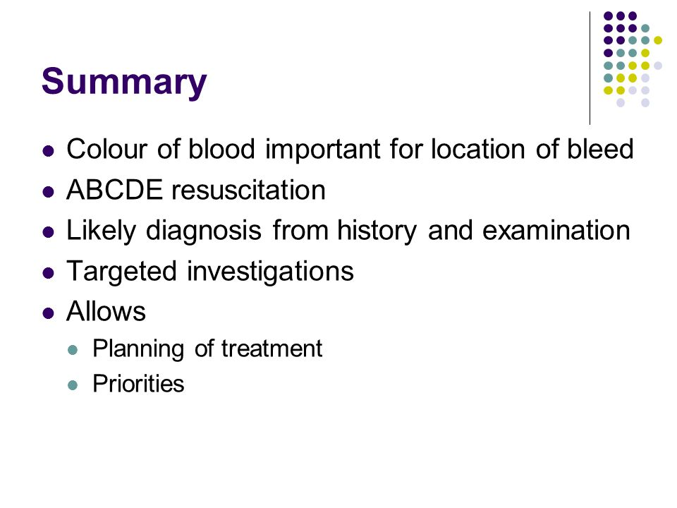 Summary Colour of blood important for location of bleed ABCDE resuscitation Likely diagnosis from history and examination Targeted investigations Allo