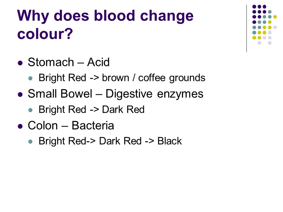 Why does blood change colour? Stomach – Acid Bright Red -> brown / coffee grounds Small Bowel – Digestive enzymes Bright Red -> Dark Red Colon – Bacte