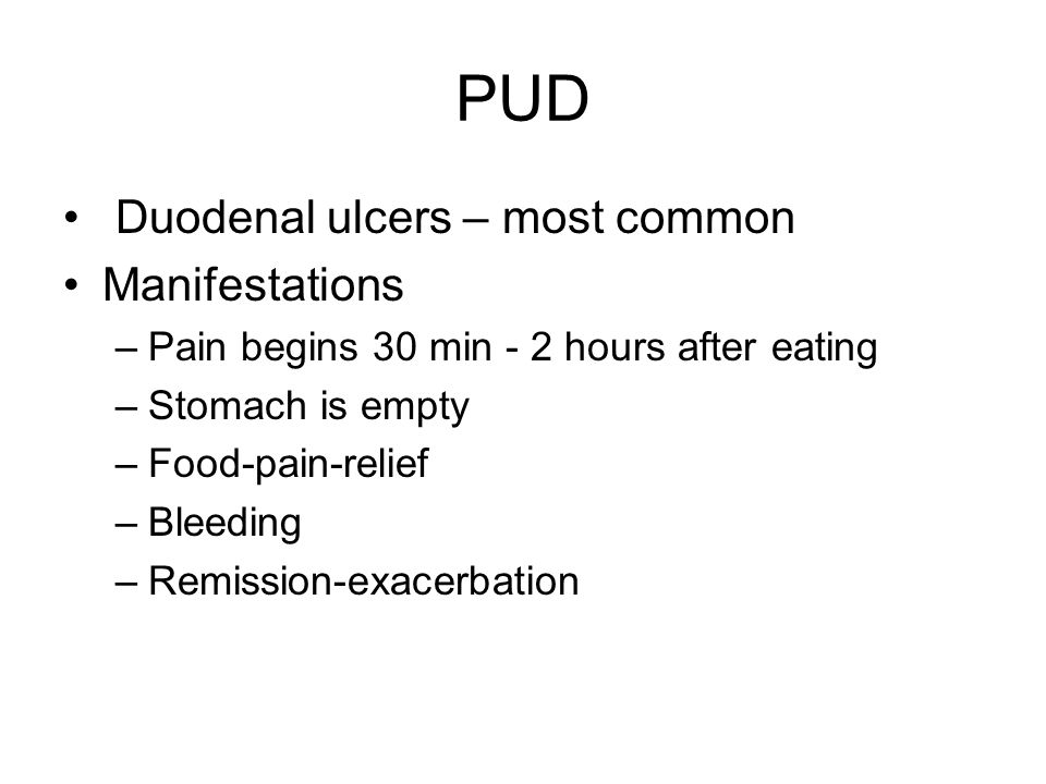 PUD Duodenal ulcers – most common Manifestations –Pain begins 30 min - 2 hours after eating –Stomach is empty –Food-pain-relief –Bleeding –Remission-exacerbation
