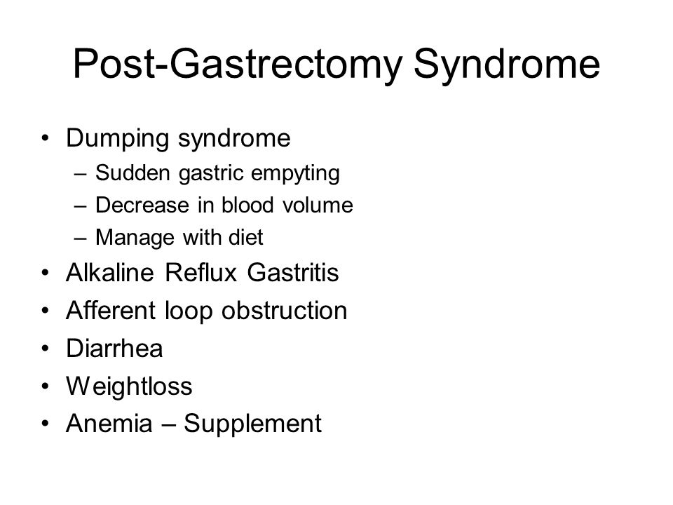 Post-Gastrectomy Syndrome Dumping syndrome –Sudden gastric empyting –Decrease in blood volume –Manage with diet Alkaline Reflux Gastritis Afferent loop obstruction Diarrhea Weightloss Anemia – Supplement
