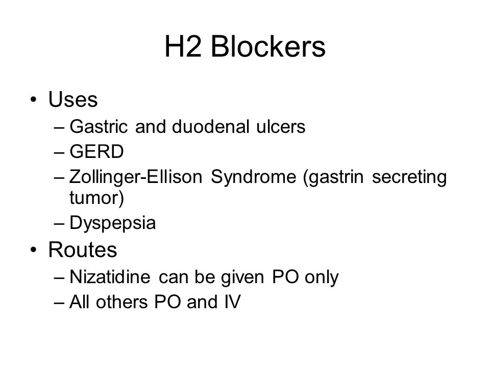 H2 Blockers Uses –Gastric and duodenal ulcers –GERD –Zollinger-Ellison Syndrome (gastrin secreting tumor) –Dyspepsia Routes –Nizatidine can be given PO only –All others PO and IV