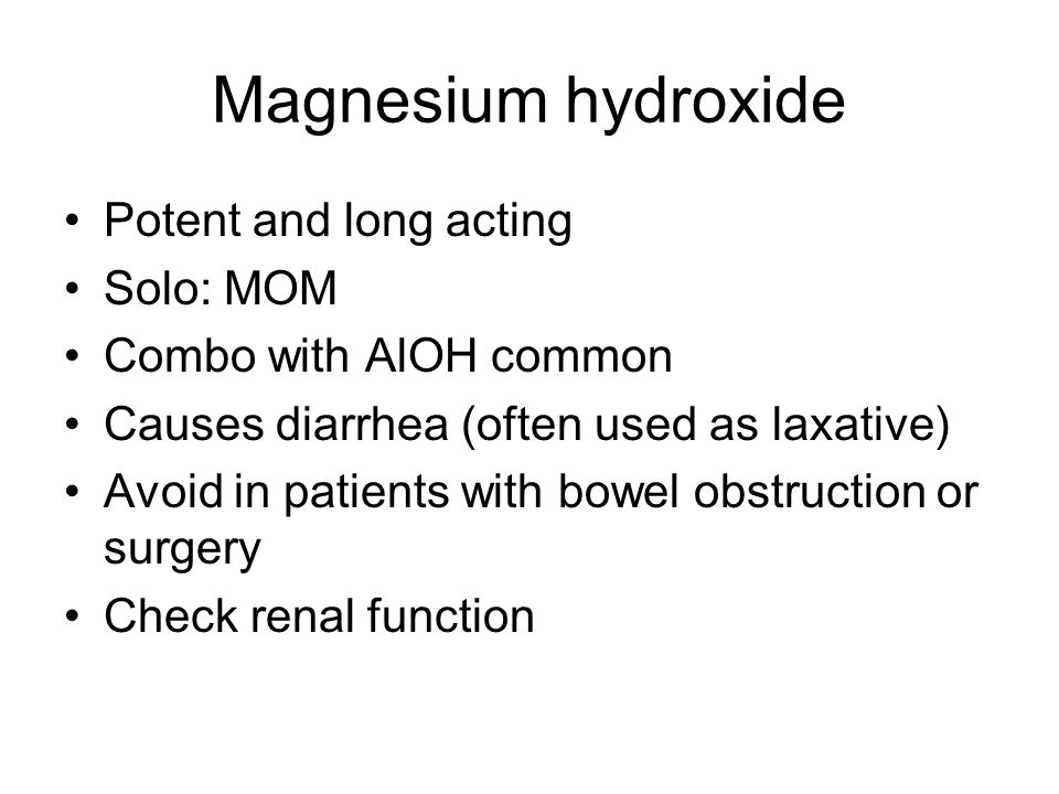 Magnesium hydroxide Potent and long acting Solo: MOM Combo with AlOH common Causes diarrhea (often used as laxative) Avoid in patients with bowel obstruction or surgery Check renal function