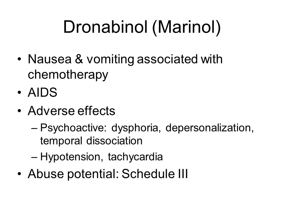 Dronabinol (Marinol) Nausea & vomiting associated with chemotherapy AIDS Adverse effects –Psychoactive: dysphoria, depersonalization, temporal dissociation –Hypotension, tachycardia Abuse potential: Schedule III