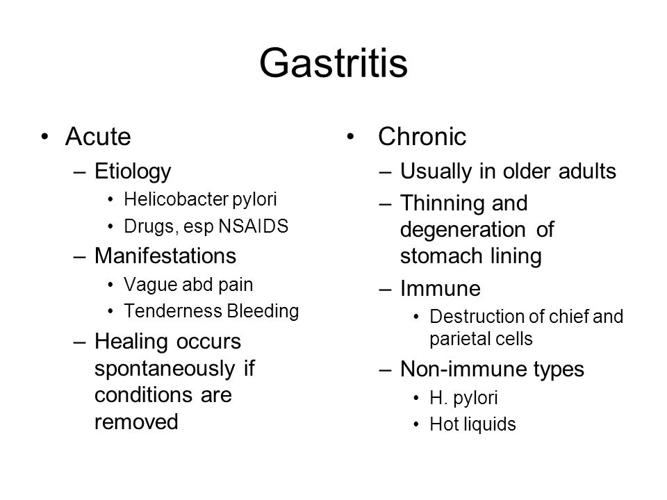 Gastritis Acute –Etiology Helicobacter pylori Drugs, esp NSAIDS –Manifestations Vague abd pain Tenderness Bleeding –Healing occurs spontaneously if conditions are removed Chronic –Usually in older adults –Thinning and degeneration of stomach lining –Immune Destruction of chief and parietal cells –Non-immune types H.