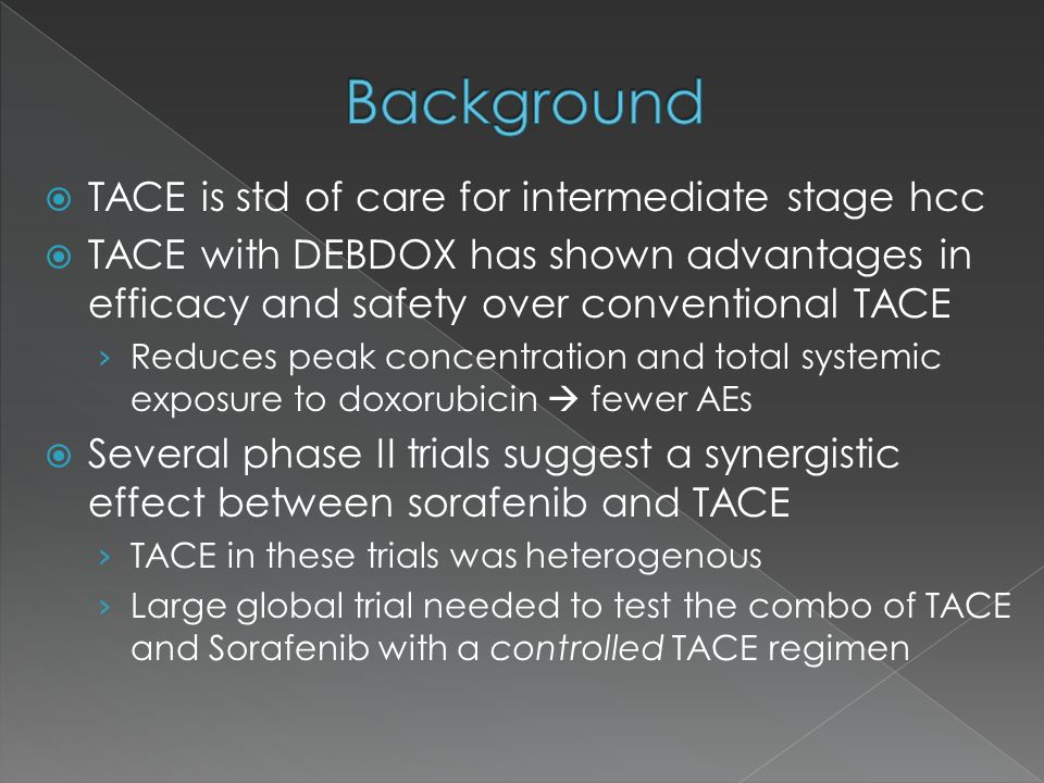  TACE is std of care for intermediate stage hcc  TACE with DEBDOX has shown advantages in efficacy and safety over conventional TACE › Reduces peak concentration and total systemic exposure to doxorubicin  fewer AEs  Several phase II trials suggest a synergistic effect between sorafenib and TACE › TACE in these trials was heterogenous › Large global trial needed to test the combo of TACE and Sorafenib with a controlled TACE regimen
