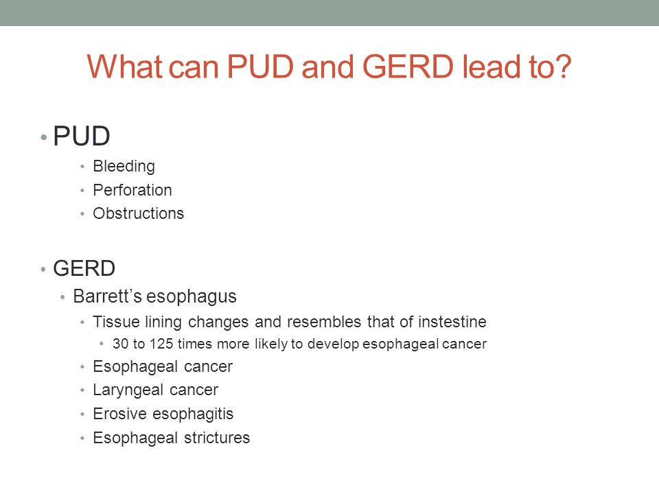 What can PUD and GERD lead to? PUD Bleeding Perforation Obstructions GERD Barrett's esophagus Tissue lining changes and resembles that of instestine 3