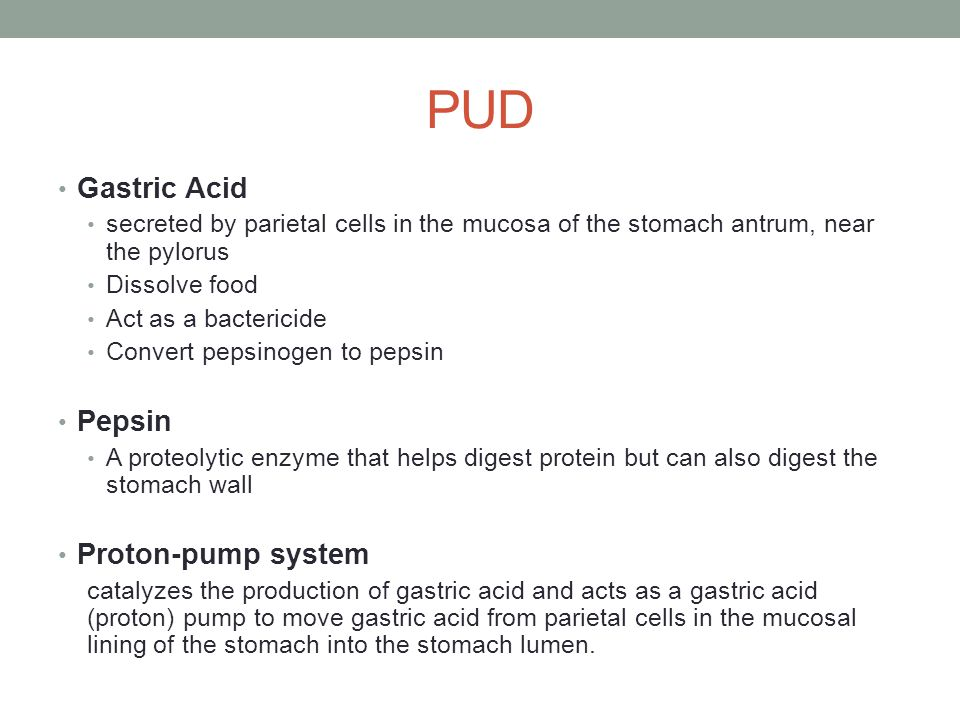 PUD Gastric Acid secreted by parietal cells in the mucosa of the stomach antrum, near the pylorus Dissolve food Act as a bactericide Convert pepsinoge