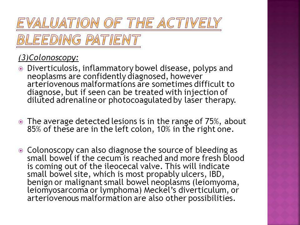 (3)Colonoscopy:  Diverticulosis, inflammatory bowel disease, polyps and neoplasms are confidently diagnosed, however arteriovenous malformations are