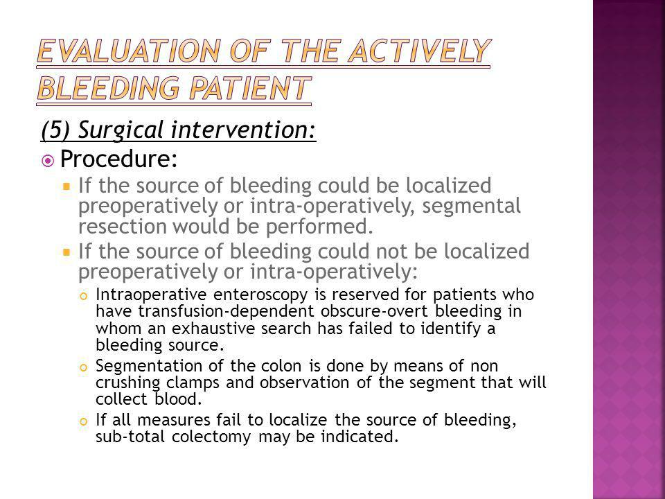 (5) Surgical intervention:  Procedure:  If the source of bleeding could be localized preoperatively or intra-operatively, segmental resection would