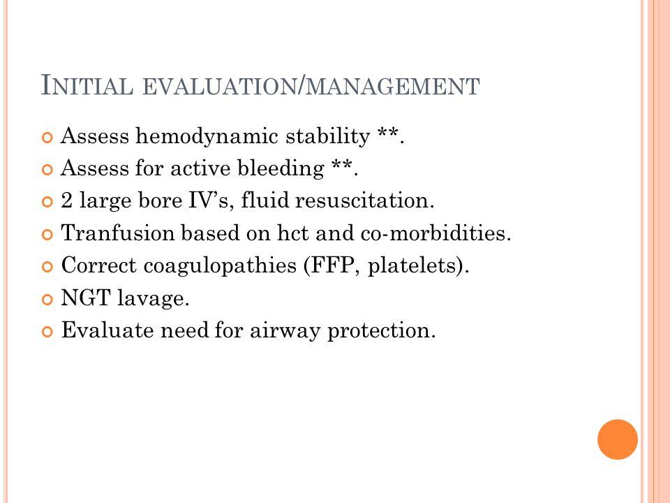 I NITIAL EVALUATION / MANAGEMENT Assess hemodynamic stability **. Assess for active bleeding **. 2 large bore IV's, fluid resuscitation. Tranfusion ba