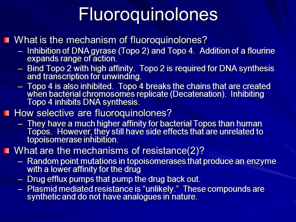 Fluoroquinolones What is the mechanism of fluoroquinolones? –Inhibition of DNA gyrase (Topo 2) and Topo 4. Addition of a flourine expands range of act