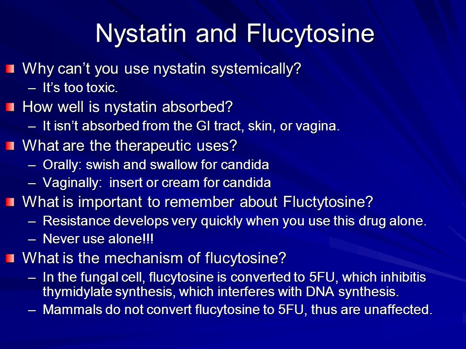 Nystatin and Flucytosine Why can't you use nystatin systemically? –It's too toxic. How well is nystatin absorbed? –It isn't absorbed from the GI tract