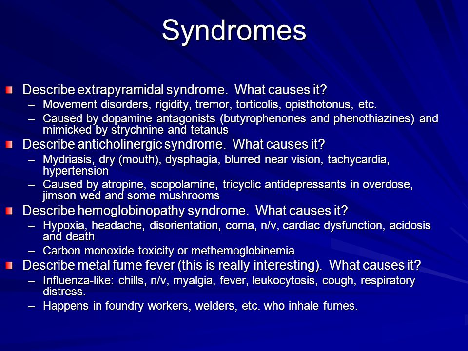 Syndromes Describe extrapyramidal syndrome. What causes it? –Movement disorders, rigidity, tremor, torticolis, opisthotonus, etc. –Caused by dopamine
