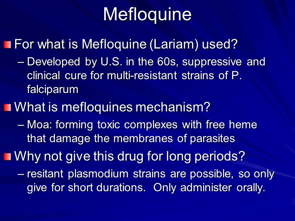 Mefloquine For what is Mefloquine (Lariam) used? –Developed by U.S. in the 60s, suppressive and clinical cure for multi-resistant strains of P. falcip