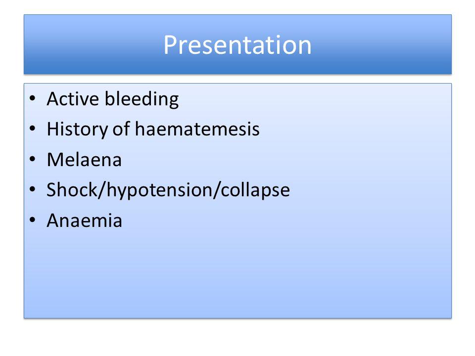 Presentation Active bleeding History of haematemesis Melaena Shock/hypotension/collapse Anaemia Active bleeding History of haematemesis Melaena Shock/