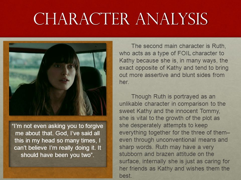 Character analysis The second main character is Ruth, who acts as a type of FOIL character to Kathy because she is, in many ways, the exact opposite o