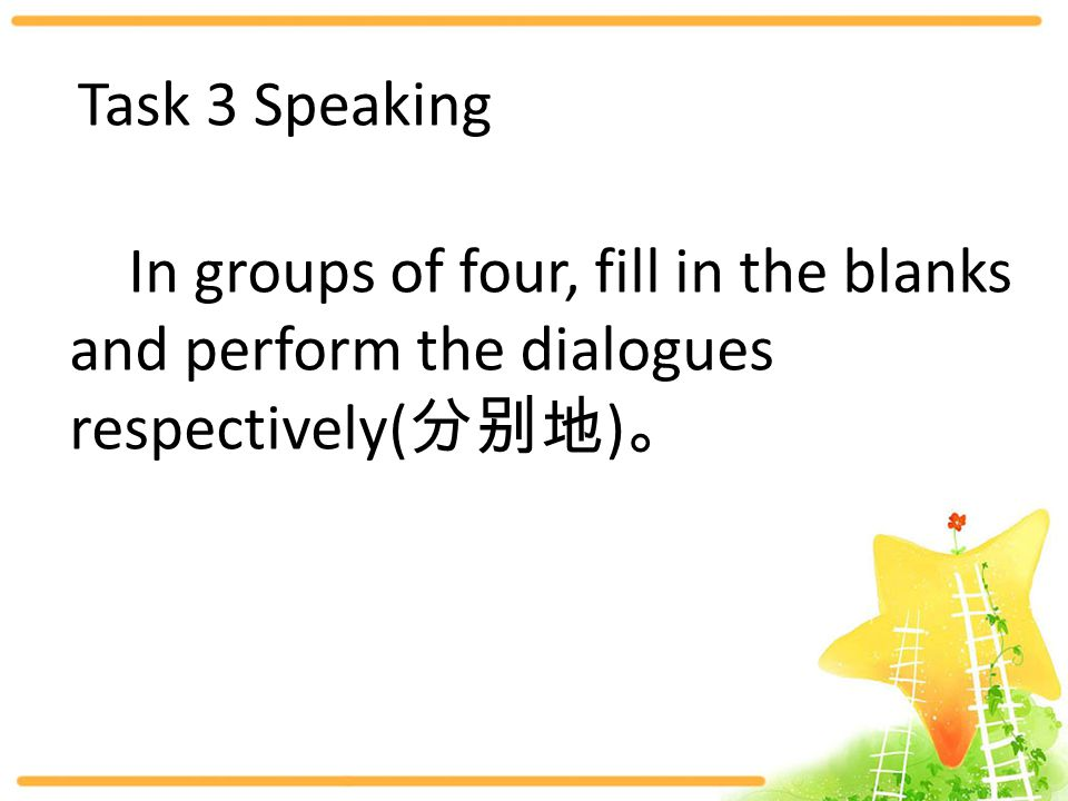 Task 3 Speaking In groups of four, fill in the blanks and perform the dialogues respectively( 分别地 ) 。
