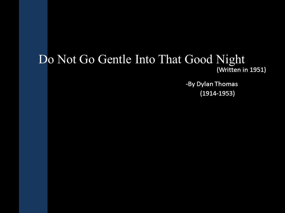 First Stanza Do not go gentle into that good night, Old age should burn and rave at close of day; Rage, rage against the dying of the light.