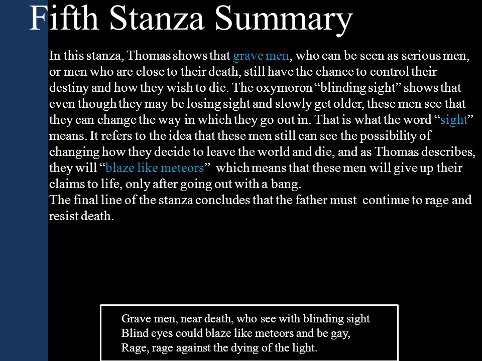 Fifth Stanza Summary In this stanza, Thomas shows that grave men, who can be seen as serious men, or men who are close to their death, still have the