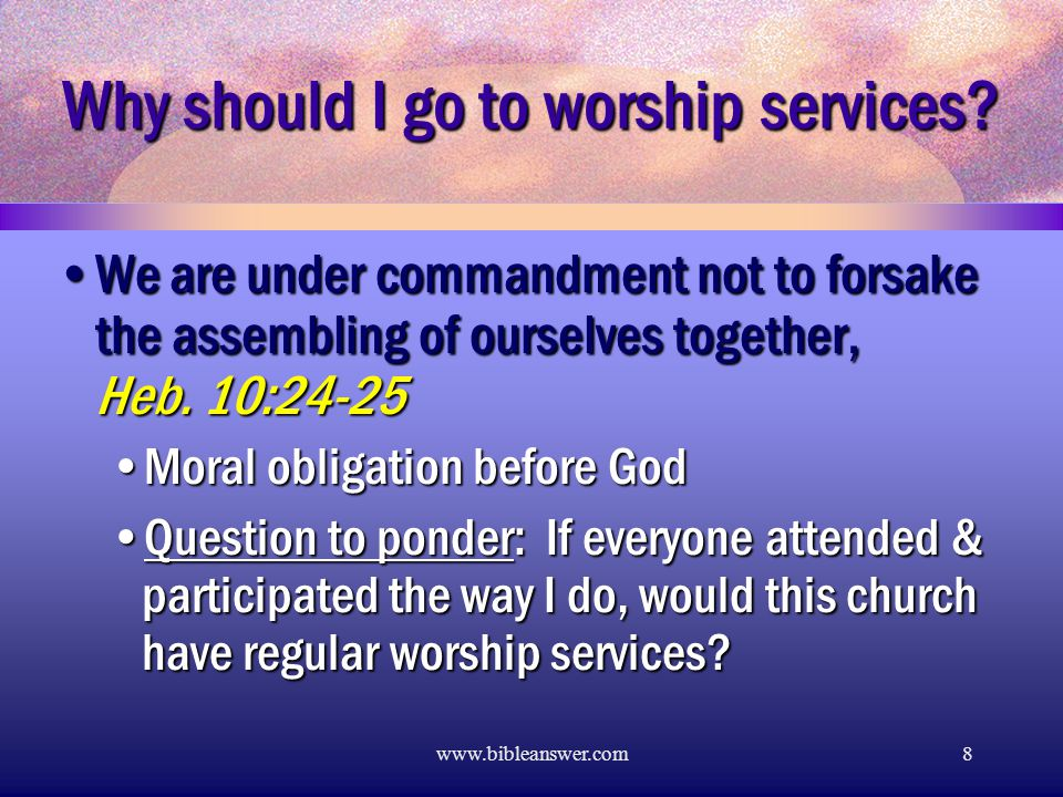www.bibleanswer.com8 Why should I go to worship services.