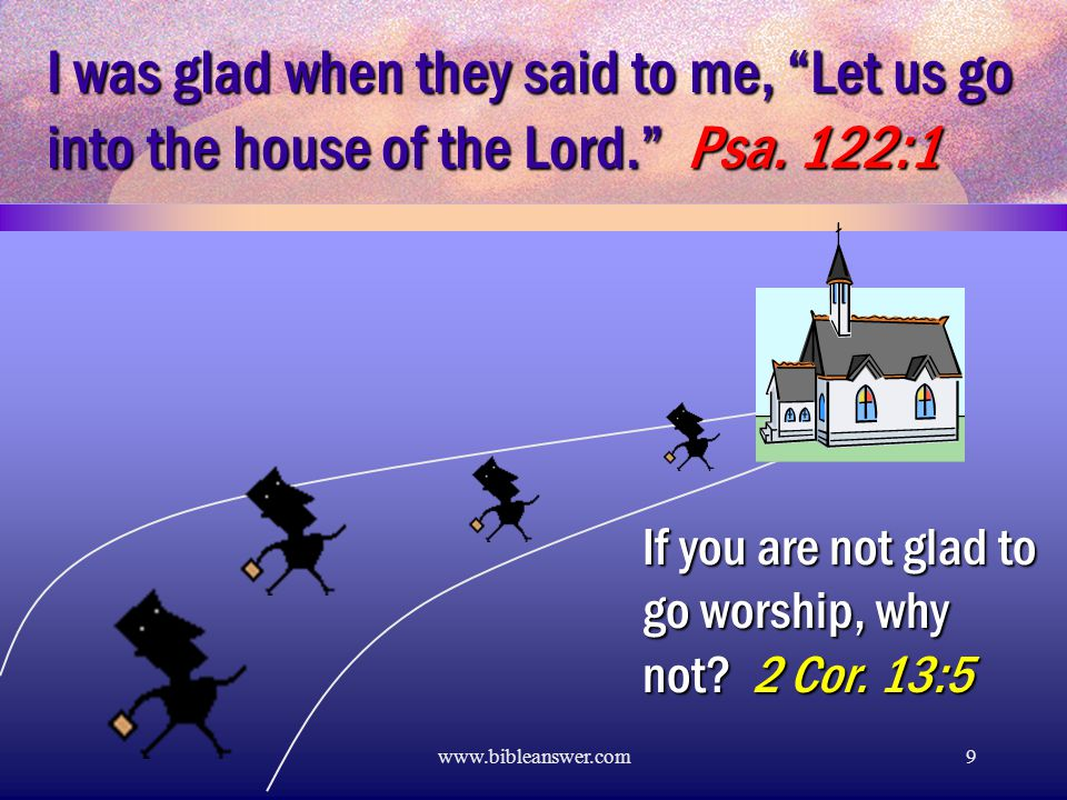 www.bibleanswer.com9 I was glad when they said to me, Let us go into the house of the Lord. Psa.
