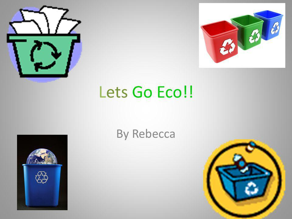Lets Go Eco!! By Rebecca