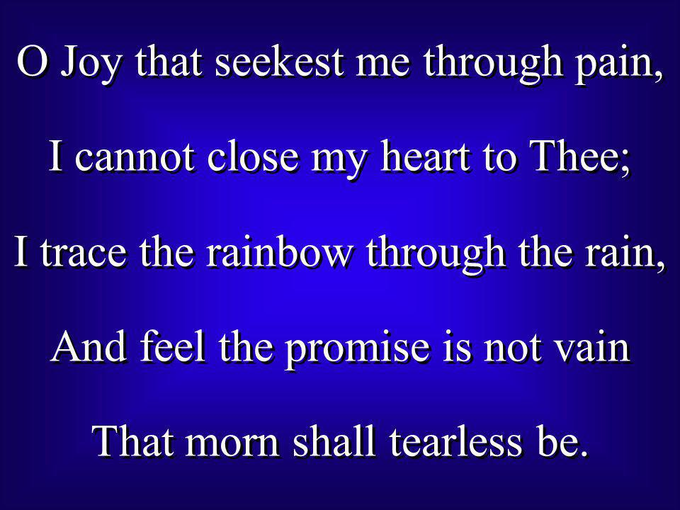 O Joy that seekest me through pain, I cannot close my heart to Thee; I trace the rainbow through the rain, And feel the promise is not vain That morn shall tearless be.