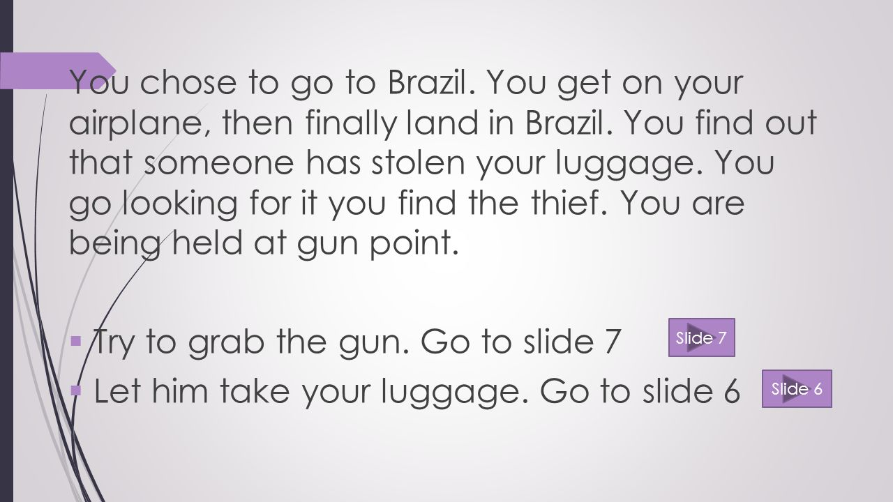 You chose to go to Brazil. You get on your airplane, then finally land in Brazil.