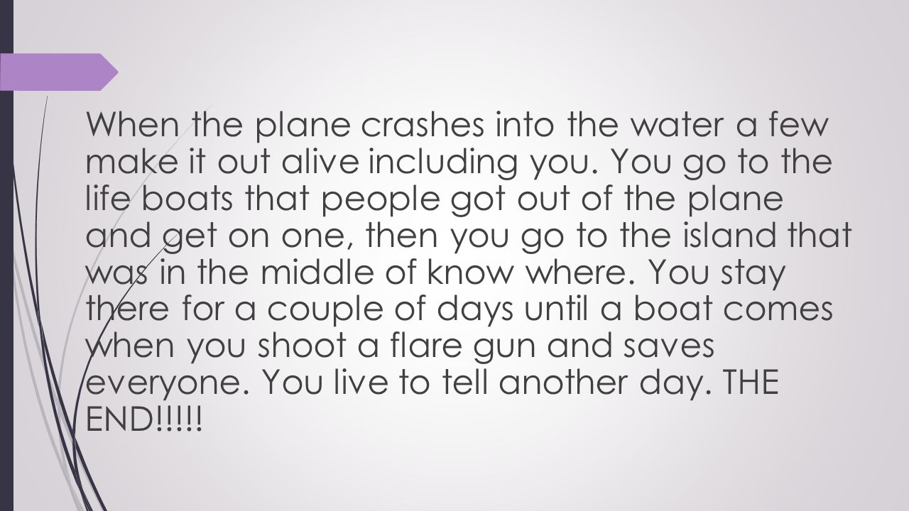 When the plane crashes into the water a few make it out alive including you.