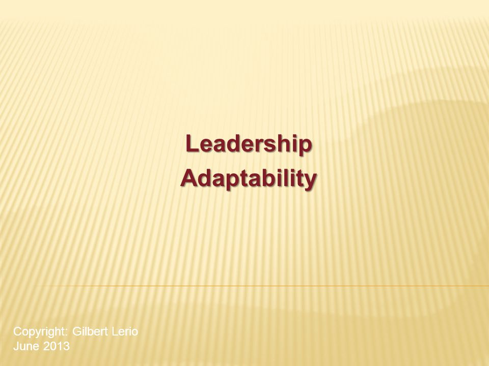 LeadershipAdaptability Copyright: Gilbert Lerio June 2013
