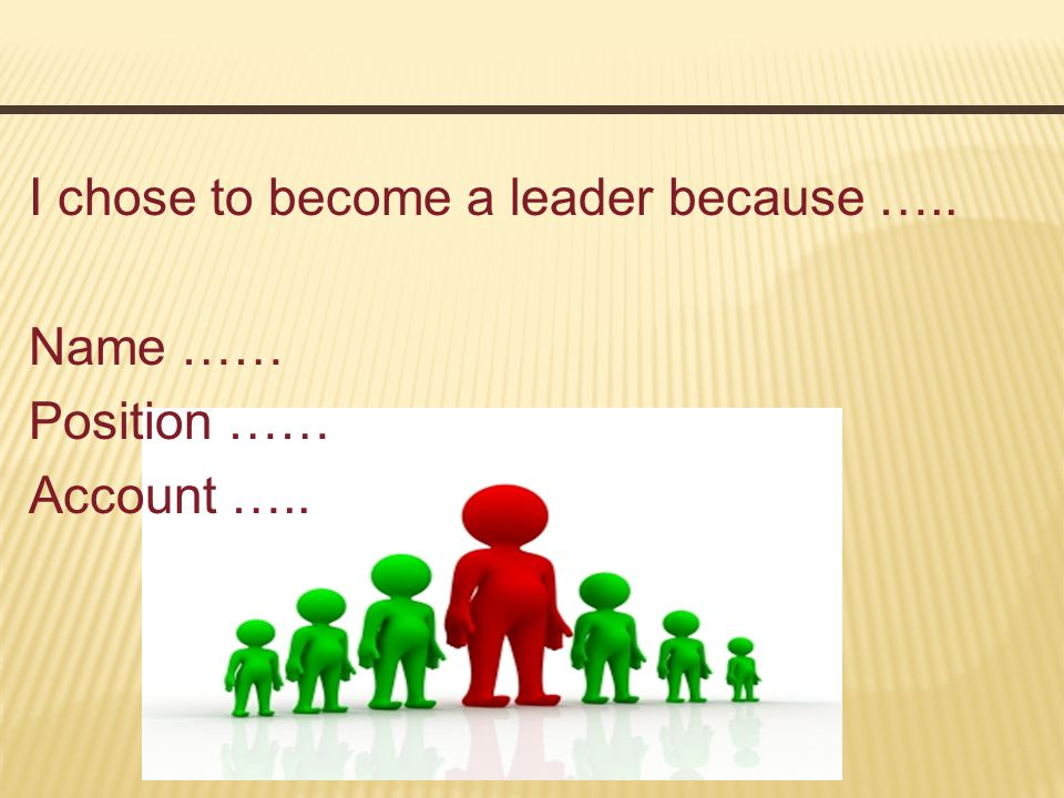 I chose to become a leader because ….. Name …… Position …… Account …..