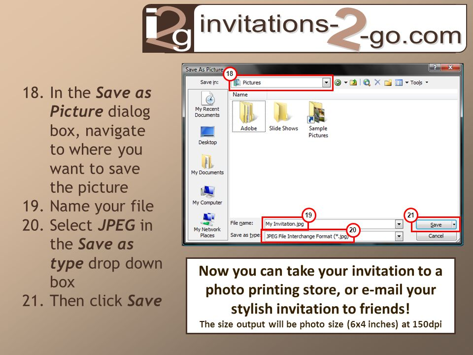 18.In the Save as Picture dialog box, navigate to where you want to save the picture 19.Name your file 20.Select JPEG in the Save as type drop down box 21.Then click Save 18 19 20 21 Now you can take your invitation to a photo printing store, or e-mail your stylish invitation to friends.