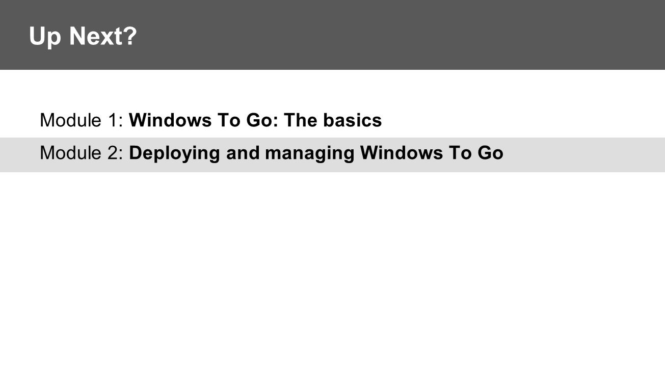 Module 1: Windows To Go: The basics Module 2: Deploying and managing Windows To Go