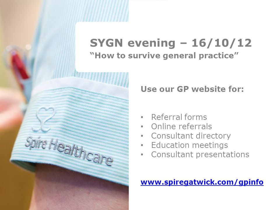 SYGN evening – 16/10/12 How to survive general practice Use our GP website for: Referral forms Online referrals Consultant directory Education meetings Consultant presentations www.spiregatwick.com/gpinfo