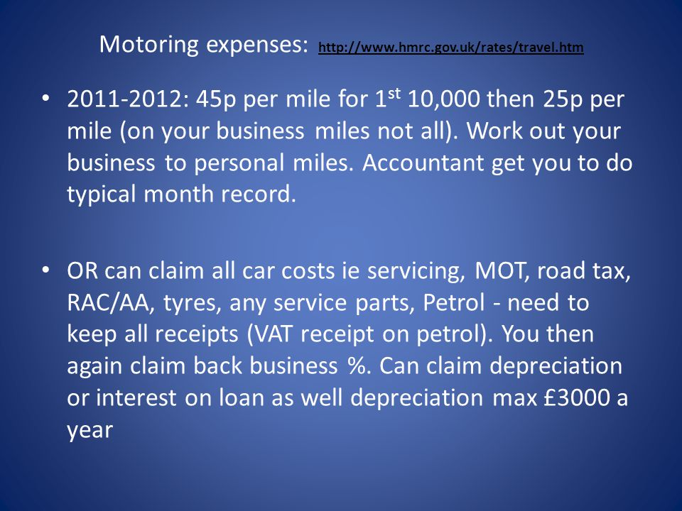 Motoring expenses: http://www.hmrc.gov.uk/rates/travel.htm http://www.hmrc.gov.uk/rates/travel.htm 2011-2012: 45p per mile for 1 st 10,000 then 25p per mile (on your business miles not all).