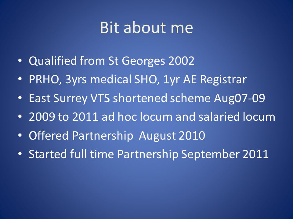 Bit about me Qualified from St Georges 2002 PRHO, 3yrs medical SHO, 1yr AE Registrar East Surrey VTS shortened scheme Aug07-09 2009 to 2011 ad hoc locum and salaried locum Offered Partnership August 2010 Started full time Partnership September 2011