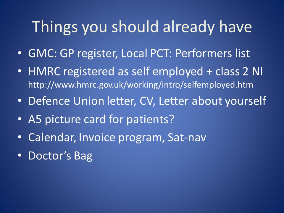 Things you should already have GMC: GP register, Local PCT: Performers list HMRC registered as self employed + class 2 NI http://www.hmrc.gov.uk/working/intro/selfemployed.htm Defence Union letter, CV, Letter about yourself A5 picture card for patients.