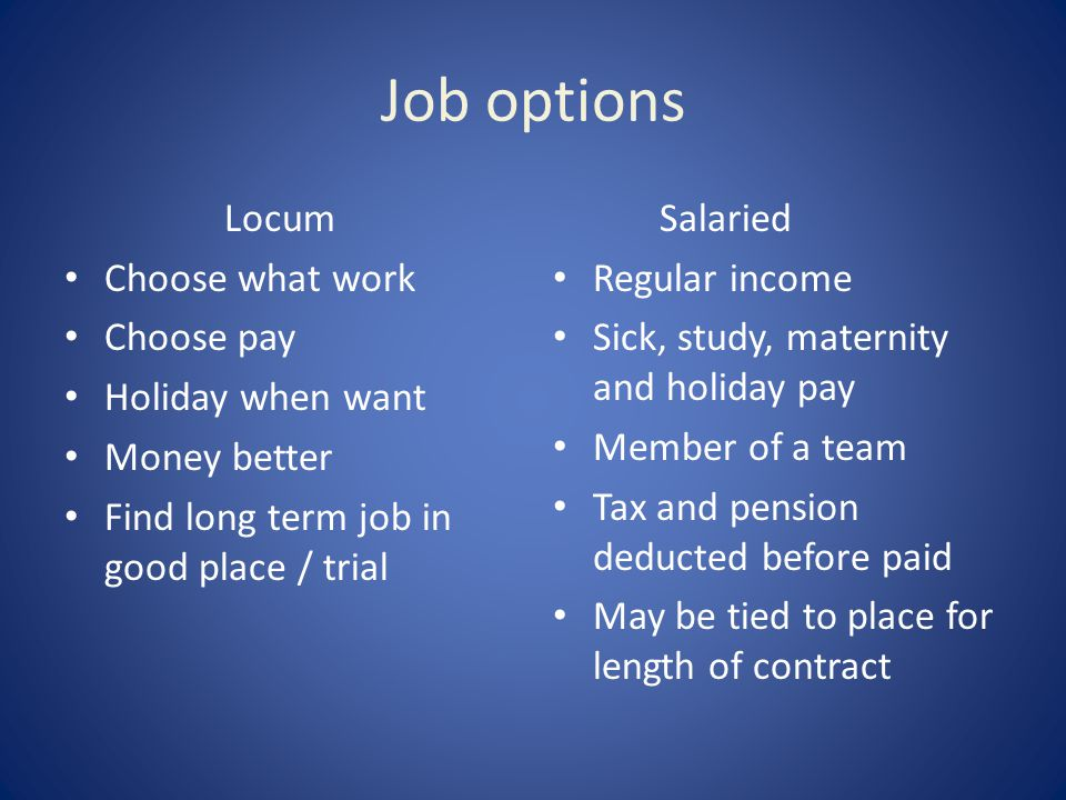 Job options Locum Choose what work Choose pay Holiday when want Money better Find long term job in good place / trial Salaried Regular income Sick, study, maternity and holiday pay Member of a team Tax and pension deducted before paid May be tied to place for length of contract