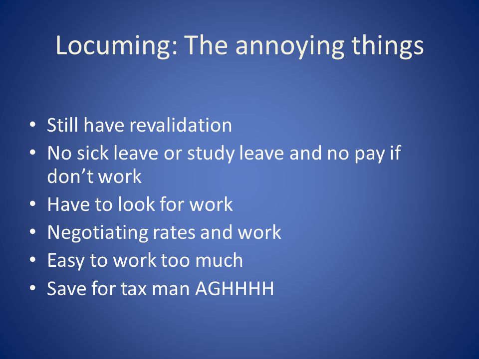 Locuming: The annoying things Still have revalidation No sick leave or study leave and no pay if don't work Have to look for work Negotiating rates and work Easy to work too much Save for tax man AGHHHH