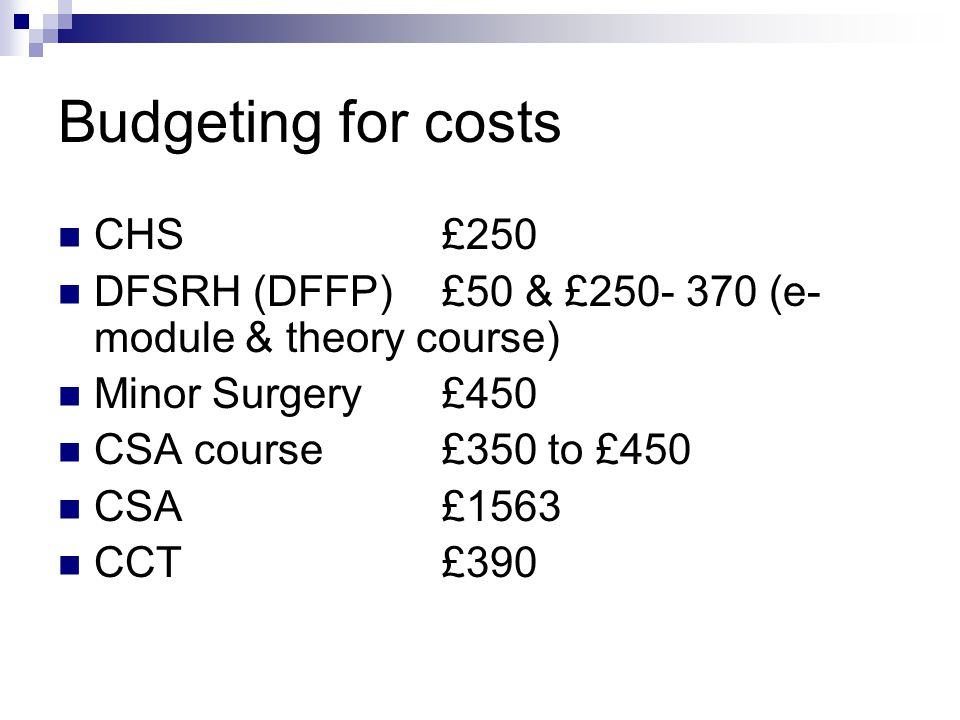 Budgeting for costs CHS£250 DFSRH (DFFP)£50 & £250- 370 (e- module & theory course) Minor Surgery £450 CSA course£350 to £450 CSA£1563 CCT£390